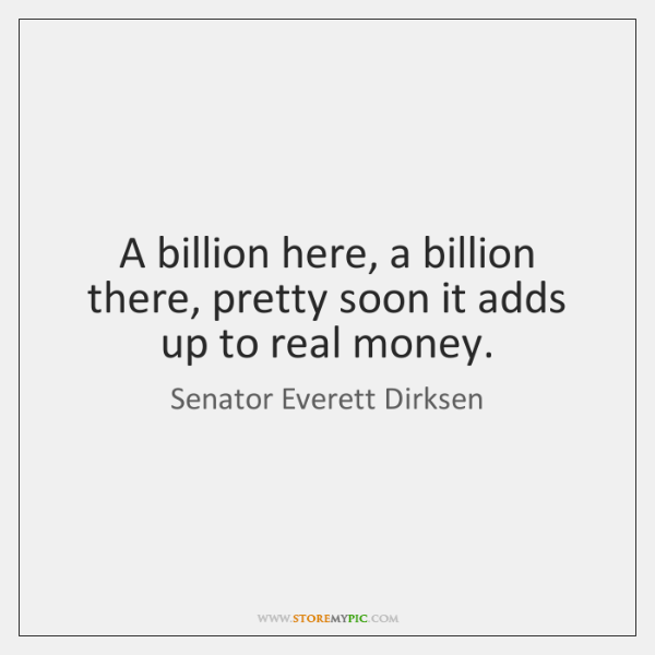 A billion here, a billion there, pretty soon it adds up to ...