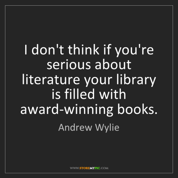 Andrew Wylie: I don't think if you're serious about literature your...