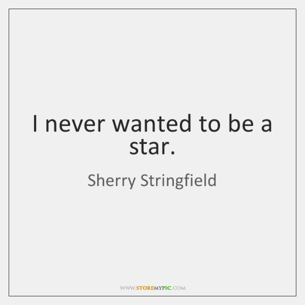 I never wanted to be a star.