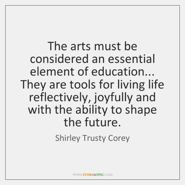 The arts must be considered an essential element of education... They are ...