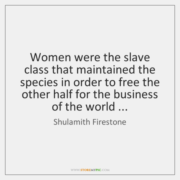 Women Were The Slave Class That Maintained The Species In Order To