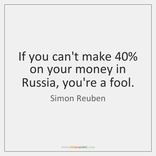 If you can't make 40% on your money in Russia, you're a fool.