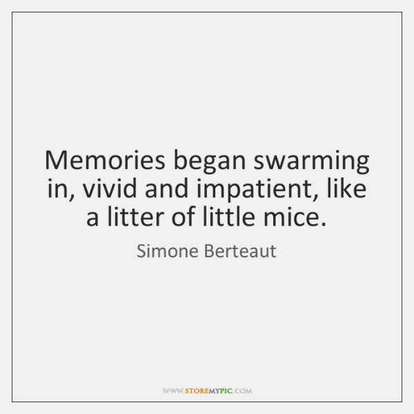 Memories began swarming in, vivid and impatient, like a litter of little ...