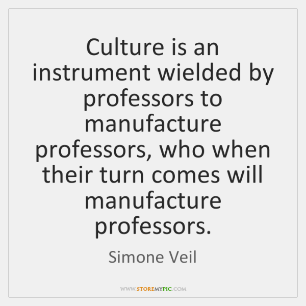 Culture is an instrument wielded by professors to manufacture professors, who when ...