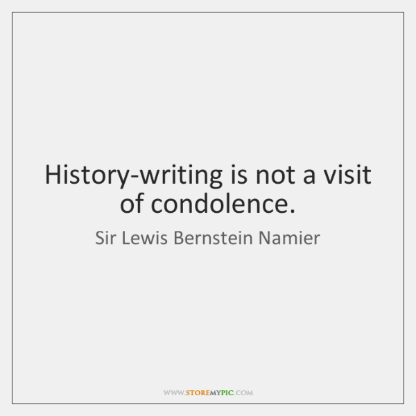 History-writing is not a visit of condolence.