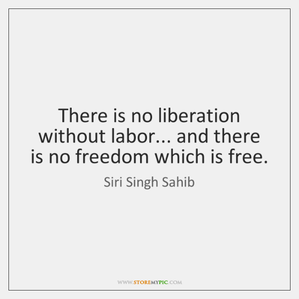 There is no liberation without labor... and there is no freedom which ...