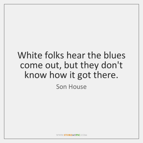 White folks hear the blues come out, but they don't know how ...