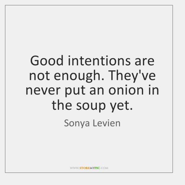 Good intentions are not enough. They've never put an onion in the ...