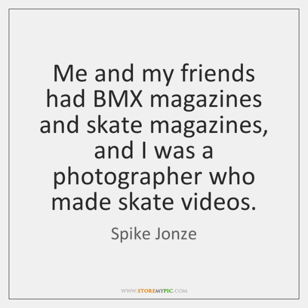 Me and my friends had BMX magazines and skate magazines, and I ...