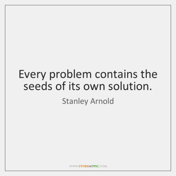 Every problem contains the seeds of its own solution.