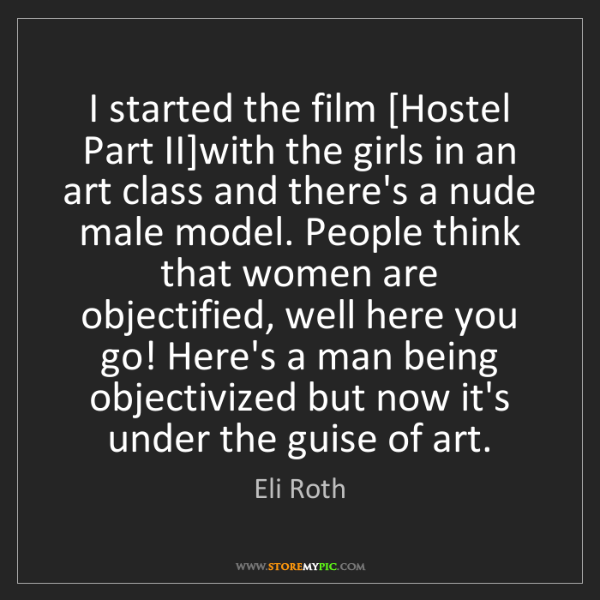 Eli Roth: I started the film [Hostel Part II]with the girls in...