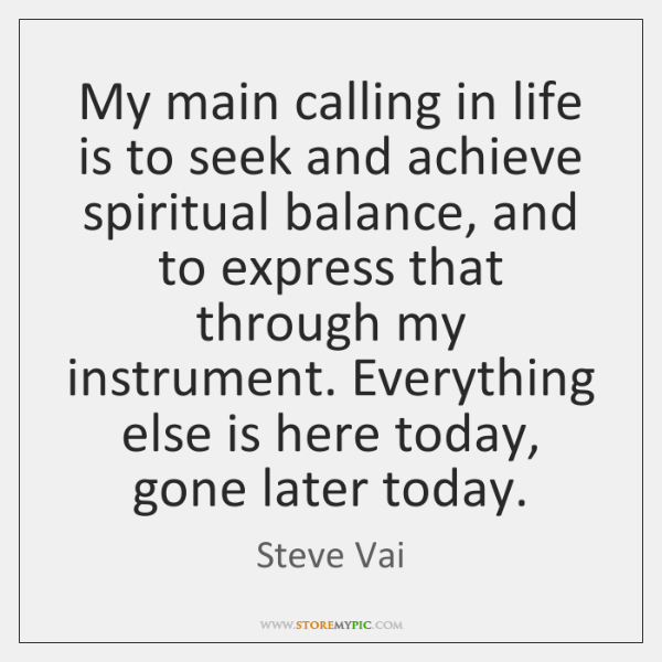 My main calling in life is to seek and achieve spiritual balance, ...