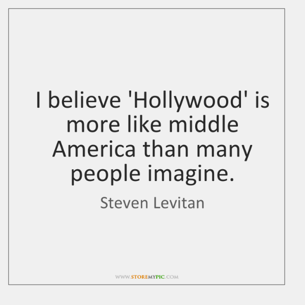 I believe 'Hollywood' is more like middle America than many people imagine.