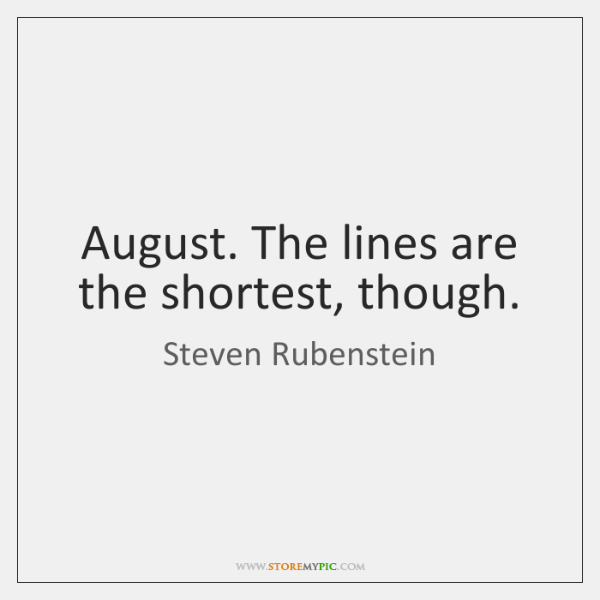 August. The lines are the shortest, though.
