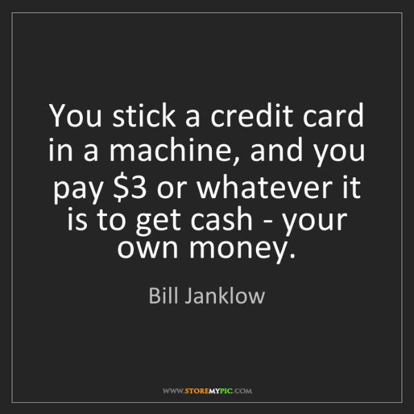 Bill Janklow: You stick a credit card in a machine, and you pay $3...