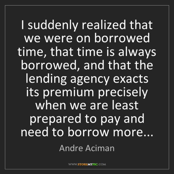 Andre Aciman: I suddenly realized that we were on borrowed time, that...