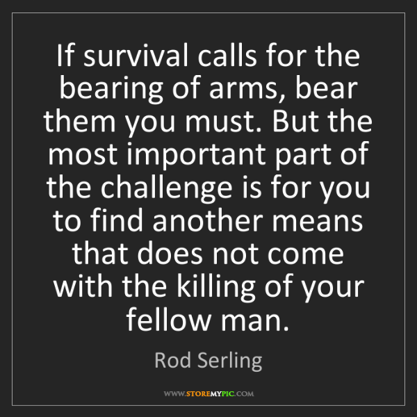 Rod Serling: If survival calls for the bearing of arms, bear them...