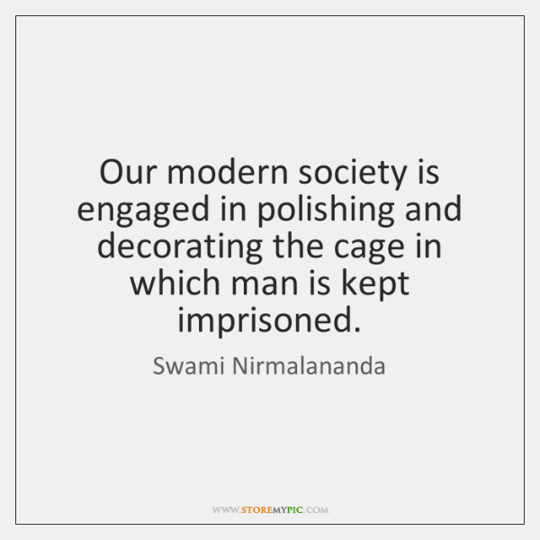 Our modern society is engaged in polishing and decorating the cage in ...