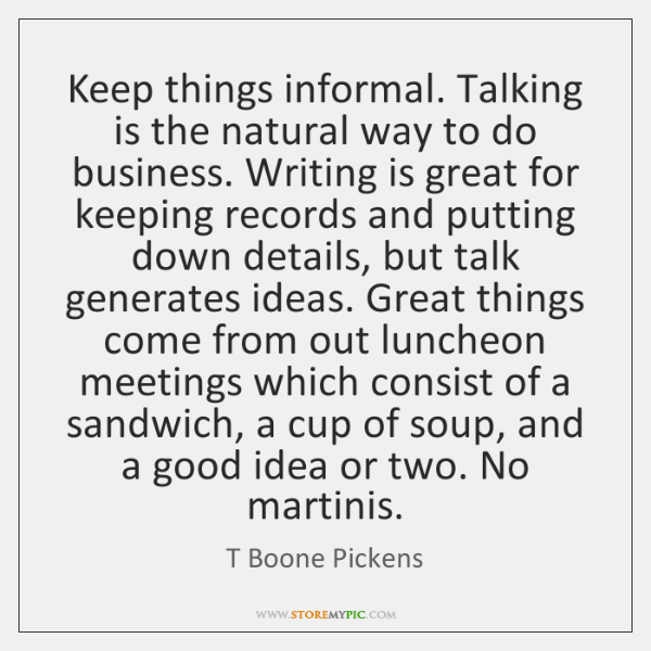 Keep things informal. Talking is the natural way to do business. Writing ...