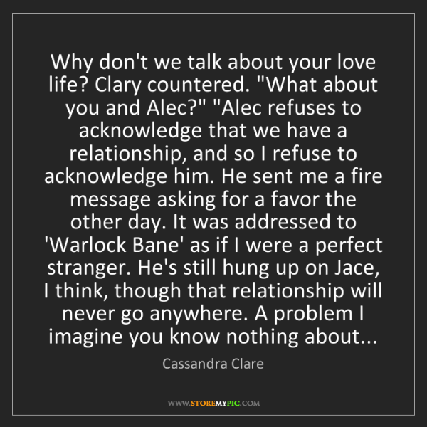 Cassandra Clare: Why don't we talk about your love life? Clary countered....