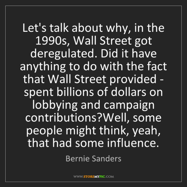 Bernie Sanders: Let's talk about why, in the 1990s, Wall Street got deregulated....