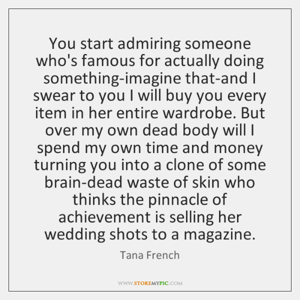 You start admiring someone who's famous for actually doing something-imagine that-and I ...