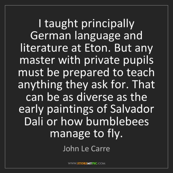 John Le Carre: I taught principally German language and literature at...