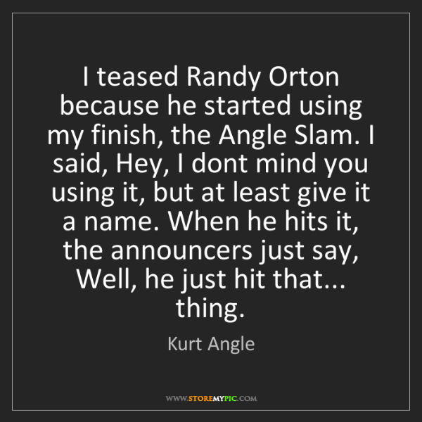 Kurt Angle: I teased Randy Orton because he started using my finish,...