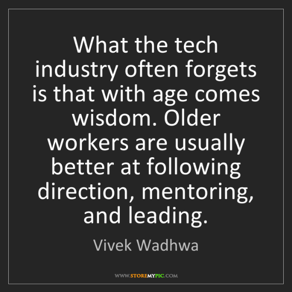 Vivek Wadhwa: What the tech industry often forgets is that with age...