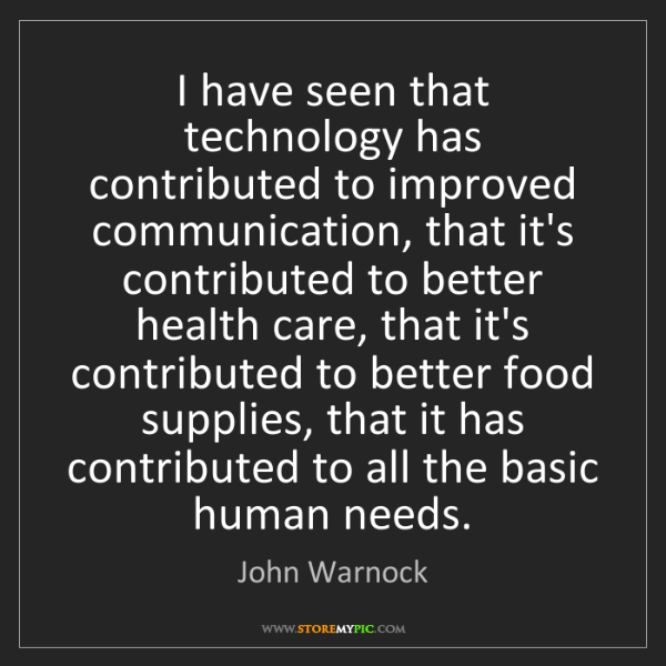 John Warnock: I have seen that technology has contributed to improved...