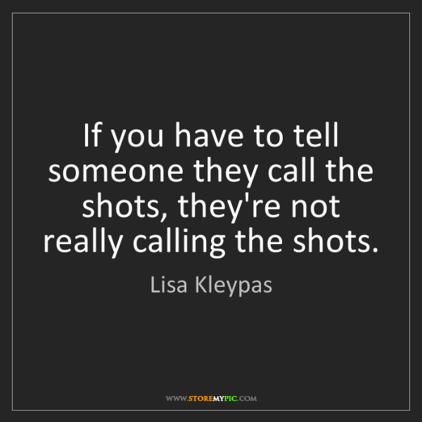 Lisa Kleypas: If you have to tell someone they call the shots, they're...