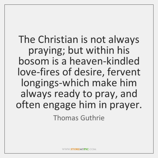 The Christian is not always praying; but within his bosom is a ...