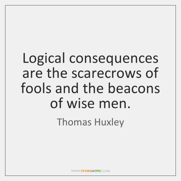 Logical consequences are the scarecrows of fools and the beacons of wise ...