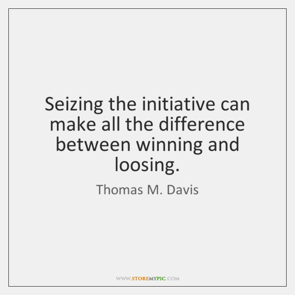 Seizing the initiative can make all the difference between winning and loosing.