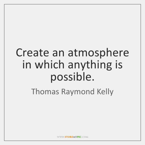 Create an atmosphere in which anything is possible.