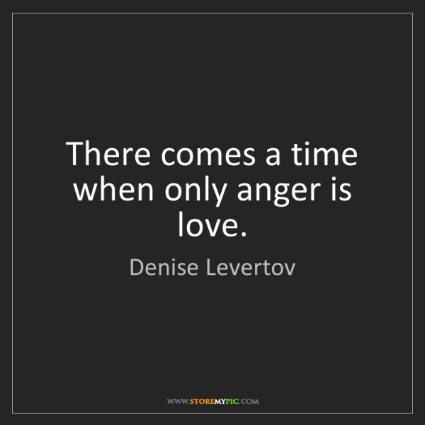 Denise Levertov: There comes a time when only anger is love.