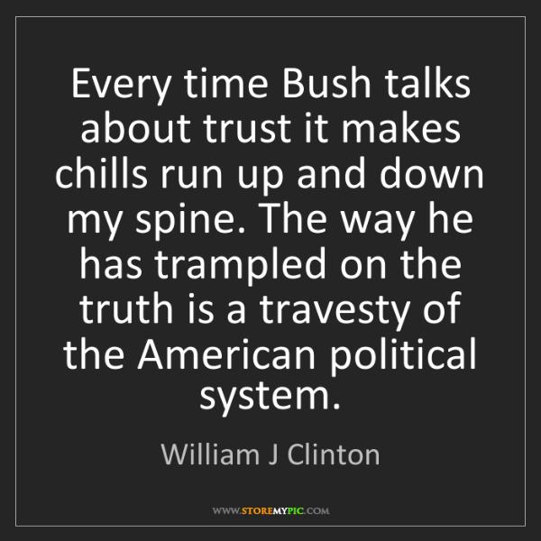 William J Clinton: Every time Bush talks about trust it makes chills run...