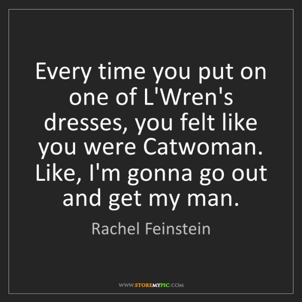 Rachel Feinstein: Every time you put on one of L'Wren's dresses, you felt...