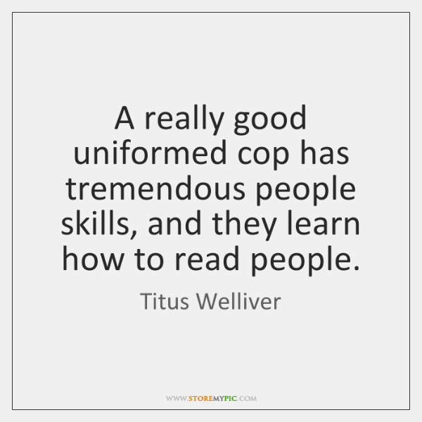 A really good uniformed cop has tremendous people skills, and they learn ...