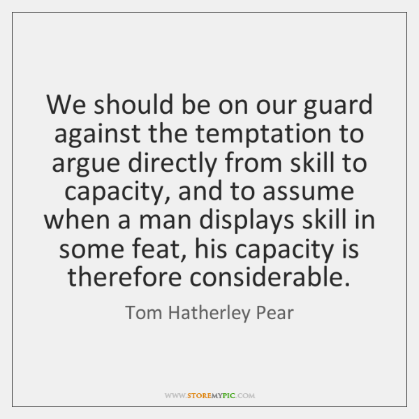 We should be on our guard against the temptation to argue directly ...