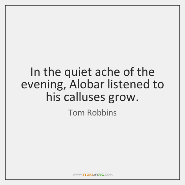 In the quiet ache of the evening, Alobar listened to his calluses ...