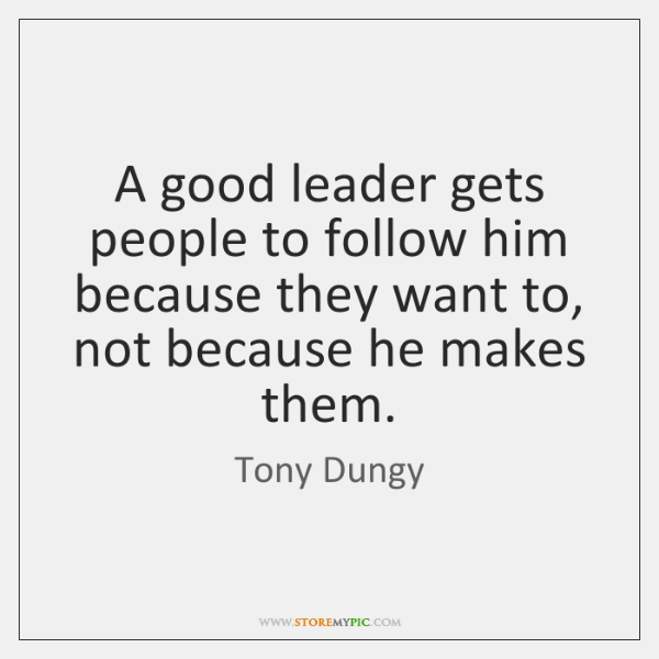 A good leader gets people to follow him because they want to, ...