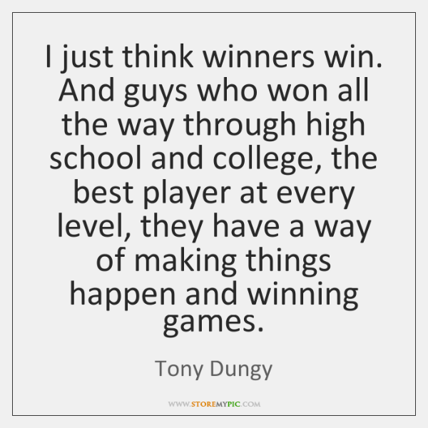 I just think winners win. And guys who won all the way ...