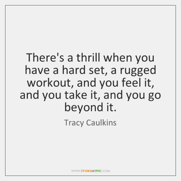 There's a thrill when you have a hard set, a rugged workout, ...