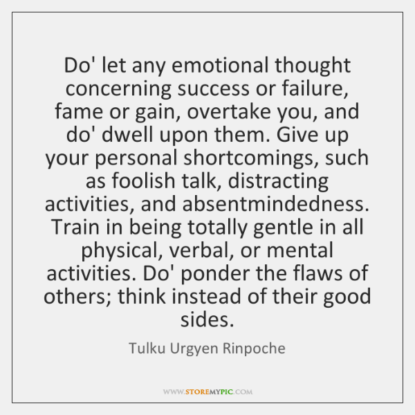 Do' let any emotional thought concerning success or failure, fame or gain, ...
