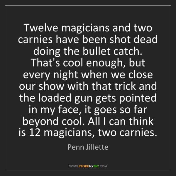 Penn Jillette: Twelve magicians and two carnies have been shot dead...