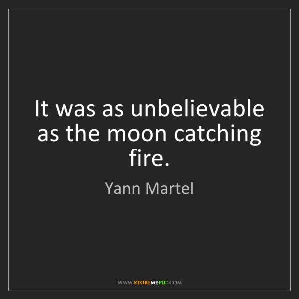 Yann Martel: It was as unbelievable as the moon catching fire.