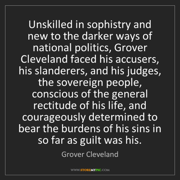 Grover Cleveland: Unskilled in sophistry and new to the darker ways of...