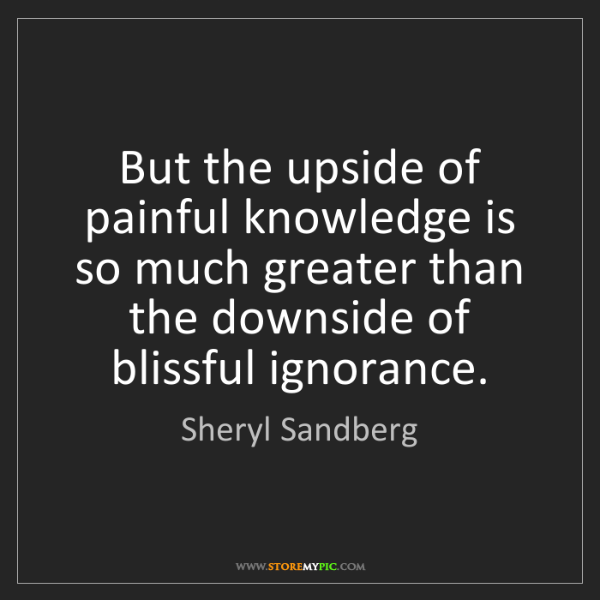 Sheryl Sandberg: But the upside of painful knowledge is so much greater...