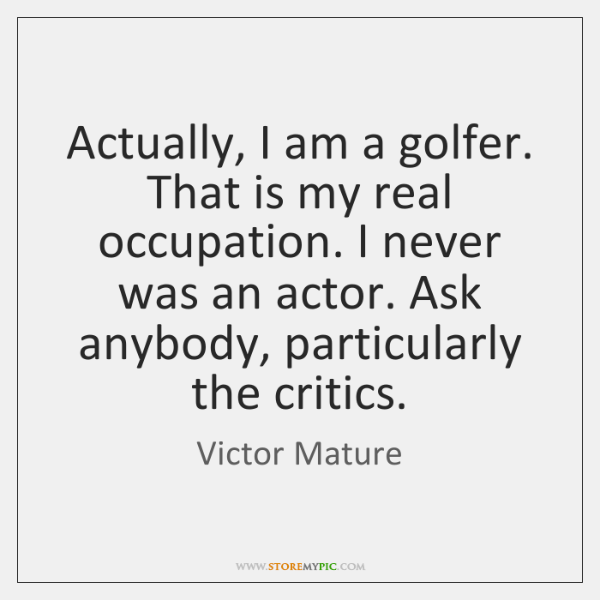 Actually, I am a golfer. That is my real occupation. I never ...